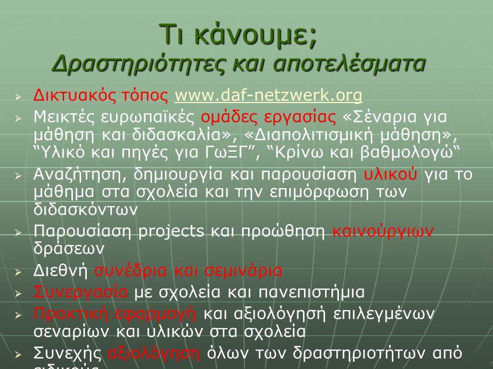Τι κάνουμε; Δραστηριότητες και αποτελέσματα   Δικτυακός τόπος www.daf-netzwerk.orgwww.daf-netzwerk.org   Μεικτές ευρωπαϊκές ομάδες εργασίας «Σέναρια για μάθηση και διδασκαλία», «Διαπολιτισμική μάθηση», Υλικό και πηγές για ΓωΞΓ , Κρίνω και βαθμολογώ   Αναζήτηση, δημιουργία και παρουσίαση υλικού για το μάθημα στα σχολεία και την επιμόρφωση των διδασκόντων   Παρουσίαση projects και προώθηση καινούργιων δράσεων   Διεθνή συνέδρια και σεμινάρια   Συνεργασία με σχολεία και πανεπιστήμια   Πρακτική εφαρμογή και αξιολόγησή επιλεγμένων σεναρίων και υλικών στα σχολεία   Συνεχής αξιολόγηση όλων των δραστηριοτήτων από ειδικούς