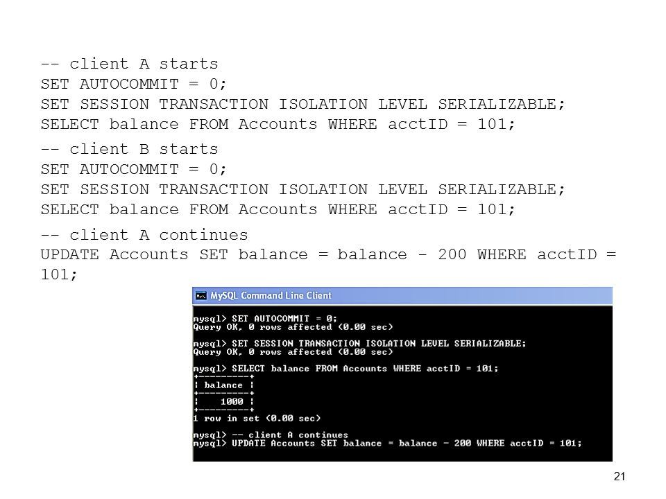 -- client A starts SET AUTOCOMMIT = 0; SET SESSION TRANSACTION ISOLATION LEVEL SERIALIZABLE; SELECT balance FROM Accounts WHERE acctID = 101; -- client B starts SET AUTOCOMMIT = 0; SET SESSION TRANSACTION ISOLATION LEVEL SERIALIZABLE; SELECT balance FROM Accounts WHERE acctID = 101; -- client A continues UPDATE Accounts SET balance = balance - 200 WHERE acctID = 101; 21