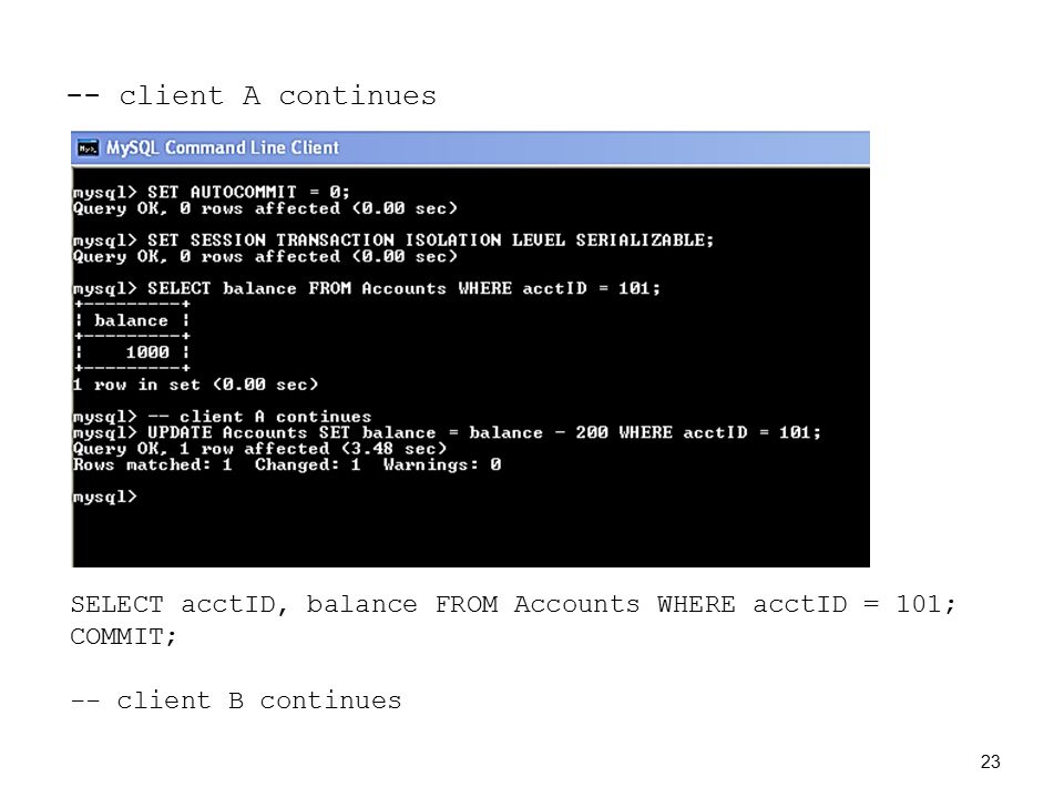 -- client A continues SELECT acctID, balance FROM Accounts WHERE acctID = 101; COMMIT; -- client B continues 23