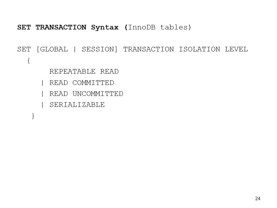 SET TRANSACTION Syntax (InnoDB tables) SET [GLOBAL | SESSION] TRANSACTION ISOLATION LEVEL { REPEATABLE READ | READ COMMITTED | READ UNCOMMITTED | SERIALIZABLE } 24