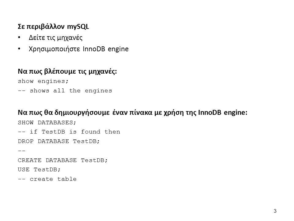 Σε περιβάλλον mySQL Δείτε τις μηχανές Χρησιμοποιήστε InnoDB engine Να πως βλέπουμε τις μηχανές: show engines; -- shows all the engines Να πως θα δημιουργήσουμε έναν πίνακα με χρήση της InnoDB engine: SHOW DATABASES; -- if TestDB is found then DROP DATABASE TestDB; -- CREATE DATABASE TestDB; USE TestDB; -- create table 3