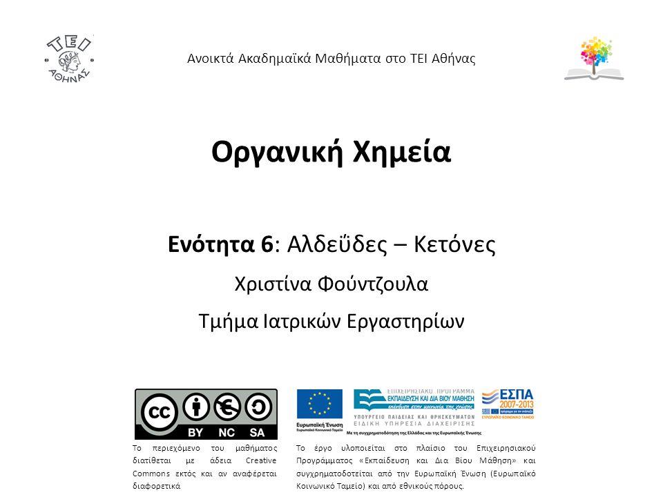 Οργανική Χημεία Ενότητα 6: Αλδεΰδες – Κετόνες Χριστίνα Φούντζουλα Τμήμα Ιατρικών Εργαστηρίων Ανοικτά Ακαδημαϊκά Μαθήματα στο ΤΕΙ Αθήνας Το περιεχόμενο του μαθήματος διατίθεται με άδεια Creative Commons εκτός και αν αναφέρεται διαφορετικά Το έργο υλοποιείται στο πλαίσιο του Επιχειρησιακού Προγράμματος «Εκπαίδευση και Δια Βίου Μάθηση» και συγχρηματοδοτείται από την Ευρωπαϊκή Ένωση (Ευρωπαϊκό Κοινωνικό Ταμείο) και από εθνικούς πόρους.