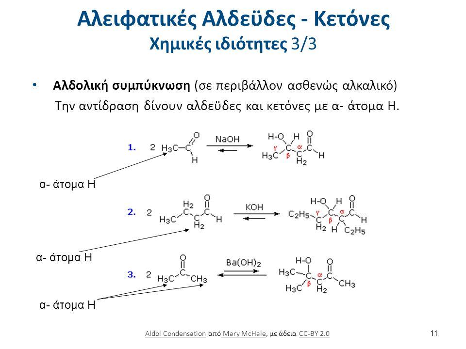 Αλειφατικές Αλδεϋδες - Κετόνες Χημικές ιδιότητες 3/3 Αλδολική συμπύκνωση (σε περιβάλλον ασθενώς αλκαλικό) Την αντίδραση δίνουν αλδεϋδες και κετόνες με α- άτομα Η.