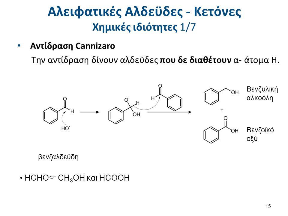 Αλειφατικές Αλδεϋδες - Κετόνες Χημικές ιδιότητες 1/7 Αντίδραση Cannizaro Την αντίδραση δίνουν αλδεϋδες που δε διαθέτουν α- άτομα Η. Βενζοϊκό οξύ βενζα