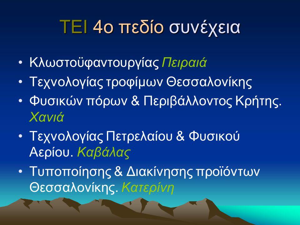 ΤΕΙ 4ο πεδίο συνέχεια Κλωστοϋφαντουργίας Πειραιά Τεχνολογίας τροφίμων Θεσσαλονίκης Φυσικών πόρων & Περιβάλλοντος Κρήτης. Χανιά Τεχνολογίας Πετρελαίου