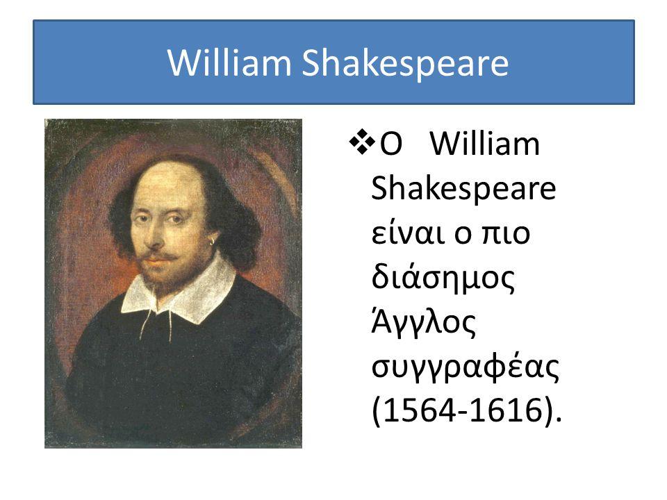 William Shakespeare  Ο William Shakespeare είναι ο πιο διάσημος Άγγλος συγγραφέας (1564-1616).