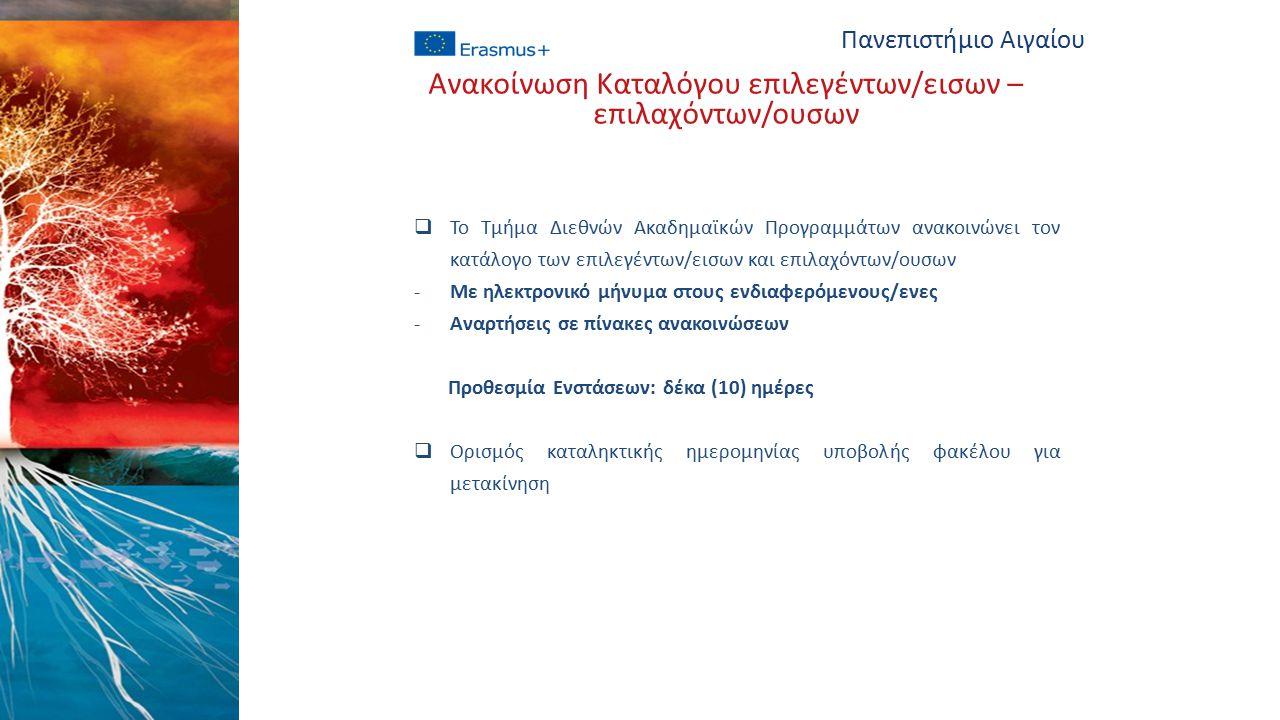  Το Τμήμα Διεθνών Ακαδημαϊκών Προγραμμάτων ανακοινώνει τον κατάλογο των επιλεγέντων/εισων και επιλαχόντων/ουσων -Με ηλεκτρονικό μήνυμα στους ενδιαφερόμενους/ενες -Αναρτήσεις σε πίνακες ανακοινώσεων Προθεσμία Ενστάσεων: δέκα (10) ημέρες  Ορισμός καταληκτικής ημερομηνίας υποβολής φακέλου για μετακίνηση Πανεπιστήμιο Αιγαίου Ανακοίνωση Καταλόγου επιλεγέντων/εισων – επιλαχόντων/ουσων