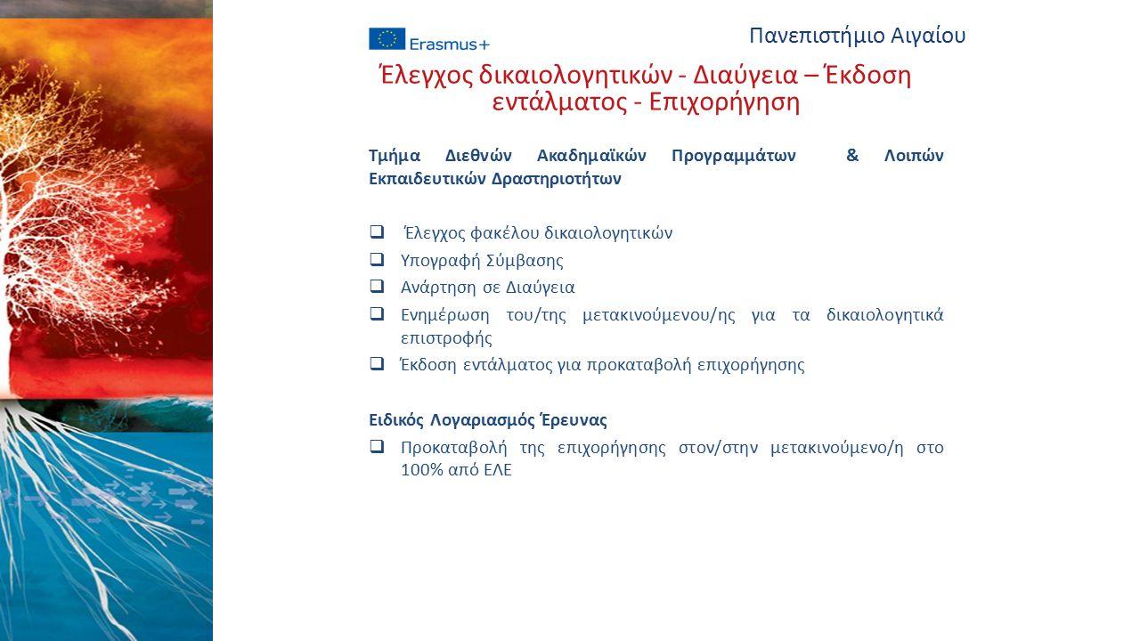 Τμήμα Διεθνών Ακαδημαϊκών Προγραμμάτων & Λοιπών Εκπαιδευτικών Δραστηριοτήτων  Έλεγχος φακέλου δικαιολογητικών  Υπογραφή Σύμβασης  Ανάρτηση σε Διαύγεια  Ενημέρωση του/της μετακινούμενου/ης για τα δικαιολογητικά επιστροφής  Έκδοση εντάλματος για προκαταβολή επιχορήγησης Ειδικός Λογαριασμός Έρευνας  Προκαταβολή της επιχορήγησης στον/στην μετακινούμενο/η στο 100% από ΕΛΕ Πανεπιστήμιο Αιγαίου Έλεγχος δικαιολογητικών - Διαύγεια – Έκδοση εντάλματος - Επιχορήγηση