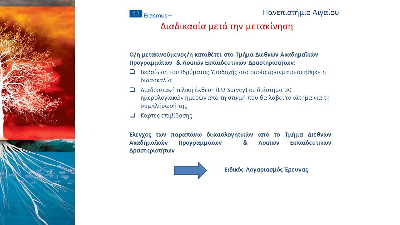 Ο/η μετακινούμενος/η καταθέτει στο Τμήμα Διεθνών Ακαδημαϊκών Προγραμμάτων & Λοιπών Εκπαιδευτικών Δραστηριοτήτων:  Βεβαίωση του Ιδρύματος Υποδοχής στο οποίο πραγματοποιήθηκε η διδασκαλία  Διαδικτυακή τελική έκθεση (EU Survey) σε διάστημα 30 ημερολογιακών ημερών από τη στιγμή που θα λάβει το αίτημα για τη συμπλήρωσή της  Κάρτες επιβίβασης Έλεγχος των παραπάνω δικαιολογητικών από το Τμήμα Διεθνών Ακαδημαϊκών Προγραμμάτων & Λοιπών Εκπαιδευτικών Δραστηριοτήτων Ειδικός Λογαριασμός Έρευνας Πανεπιστήμιο Αιγαίου Διαδικασία μετά την μετακίνηση