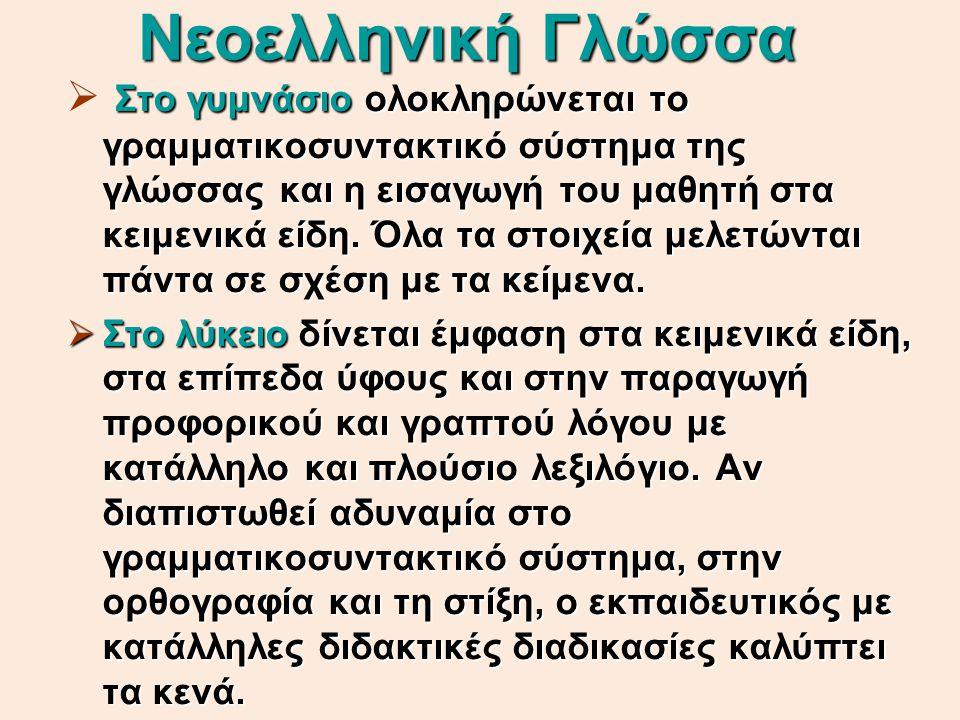 Νεοελληνική Γλώσσα Στο γυμνάσιο ολοκληρώνεται το γραμματικοσυντακτικό σύστημα της γλώσσας και η εισαγωγή του μαθητή στα κειμενικά είδη. Όλα τα στοιχεί