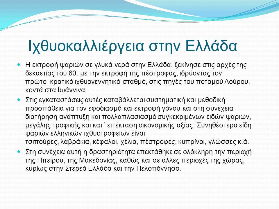 Ιχθυοκαλλιέργεια στην Ελλάδα Η εκτροφή ψαριών σε γλυκά νερά στην Ελλάδα, ξεκίνησε στις αρχές της δεκαετίας του 60, με την εκτροφή της πέστροφας, ιδρύο