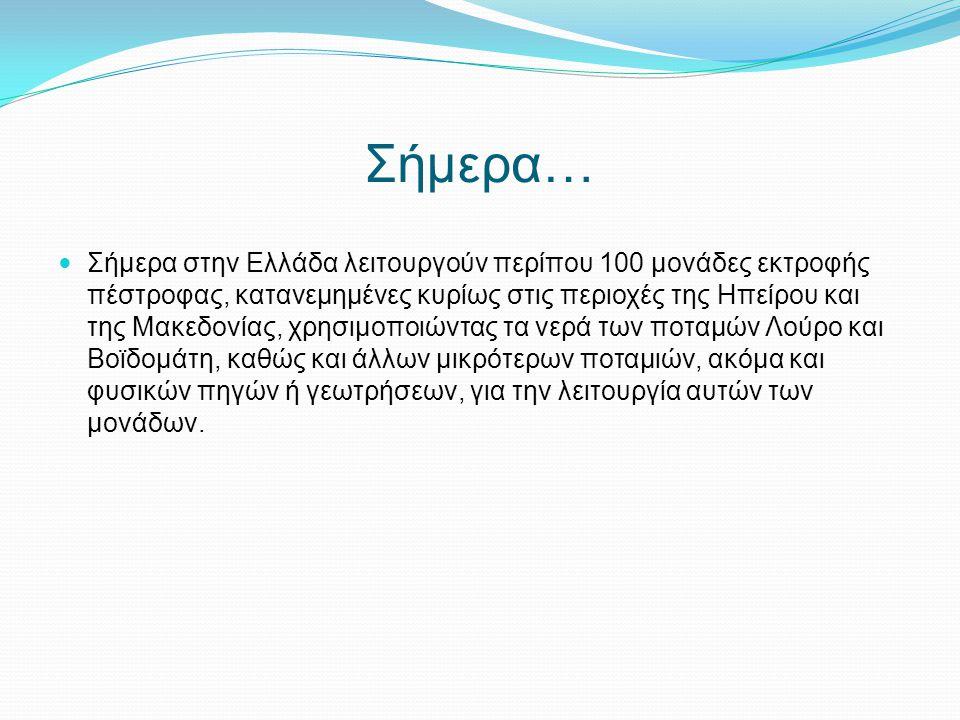 Σήμερα… Σήμερα στην Ελλάδα λειτουργούν περίπου 100 μονάδες εκτροφής πέστροφας, κατανεμημένες κυρίως στις περιοχές της Ηπείρου και της Μακεδονίας, χρησ