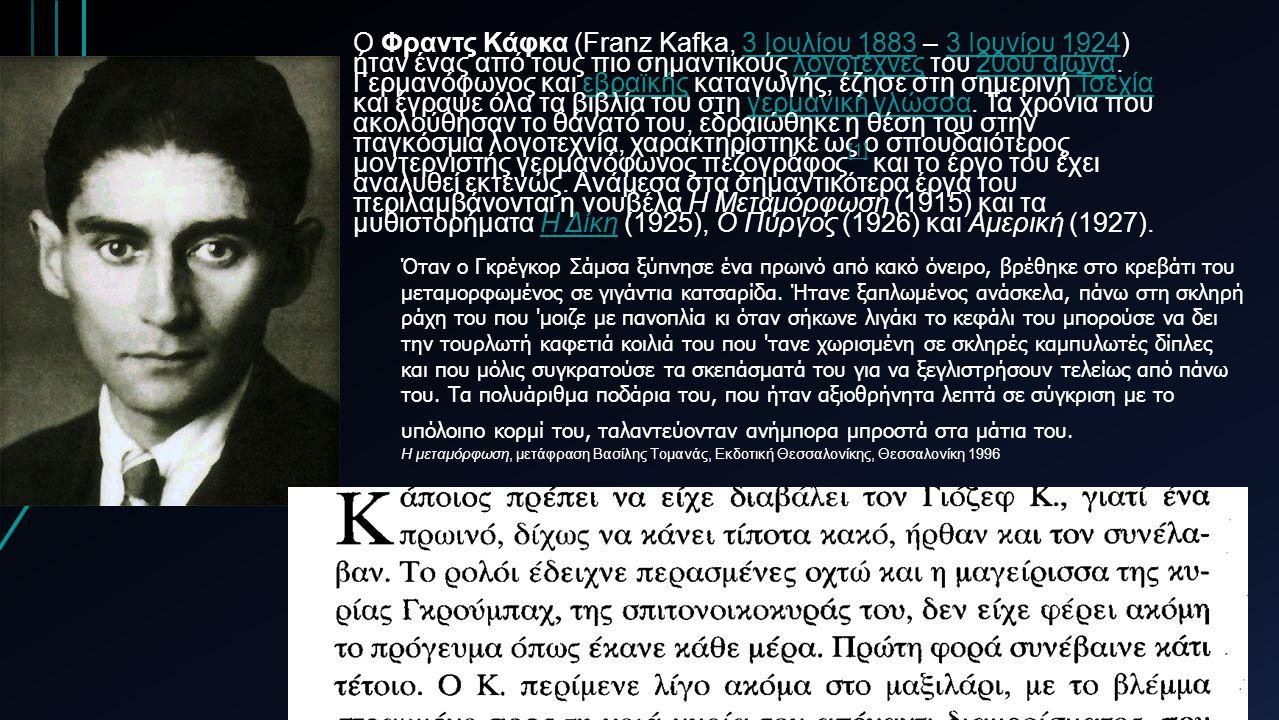 O Φραντς Κάφκα (Franz Kafka, 3 Ιουλίου 1883 – 3 Ιουνίου 1924) ήταν ένας από τους πιο σημαντικούς λογοτέχνες του 20ού αιώνα.