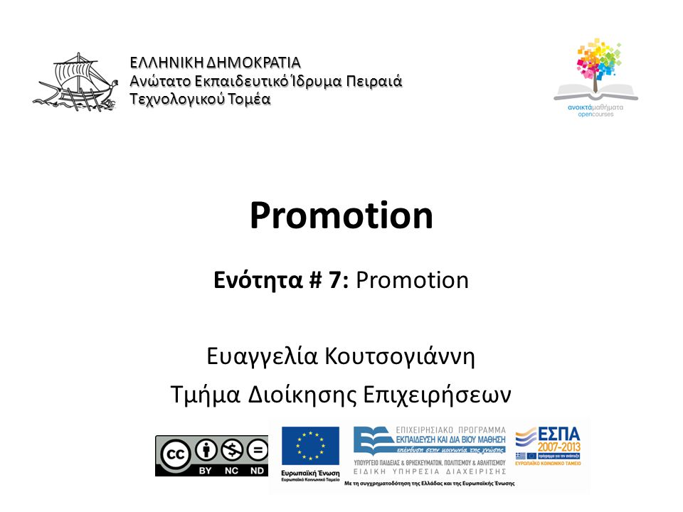 Promotion Ενότητα # 7: Promotion Ευαγγελία Κουτσογιάννη Τμήμα Διοίκησης Επιχειρήσεων ΕΛΛΗΝΙΚΗ ΔΗΜΟΚΡΑΤΙΑ Ανώτατο Εκπαιδευτικό Ίδρυμα Πειραιά Τεχνολογικού Τομέα