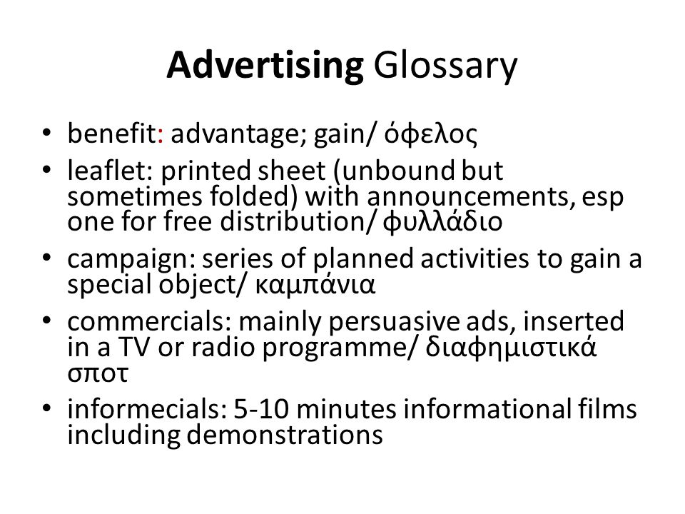 Advertising Glossary benefit: advantage; gain/ όφελος leaflet: printed sheet (unbound but sometimes folded) with announcements, esp one for free distribution/ φυλλάδιο campaign: series of planned activities to gain a special object/ καμπάνια commercials: mainly persuasive ads, inserted in a TV or radio programme/ διαφημιστικά σποτ informecials: 5-10 minutes informational films including demonstrations