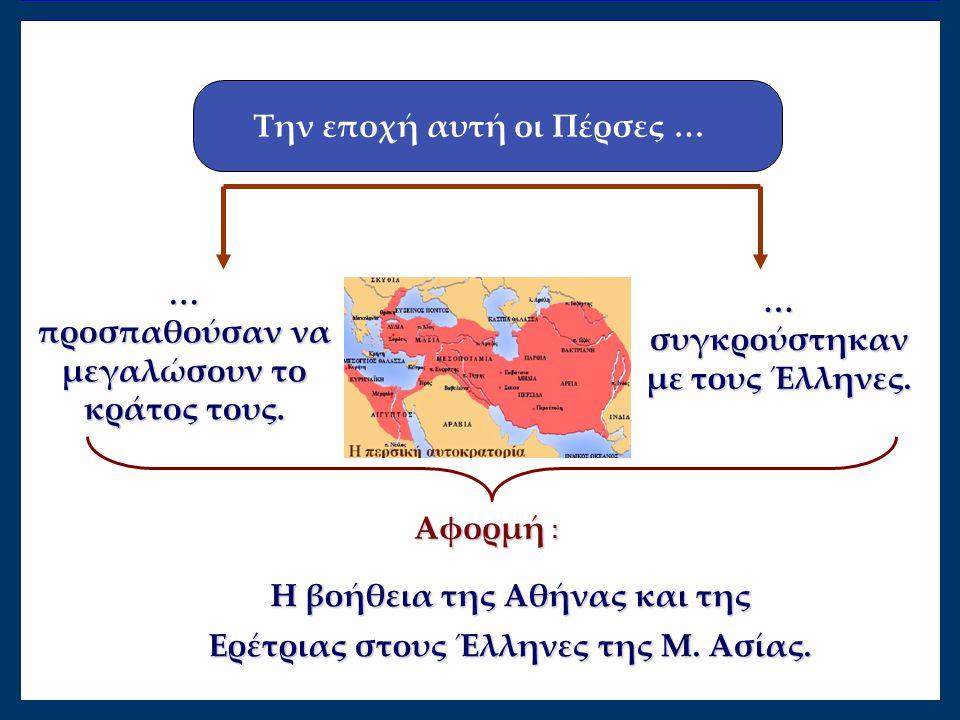 Την εποχή αυτή οι Πέρσες … … προσπαθούσαν να μεγαλώσουν το κράτος τους. … συγκρούστηκαν με τους Έλληνες. Η βοήθεια της Αθήνας και της Ερέτριας στους Έ