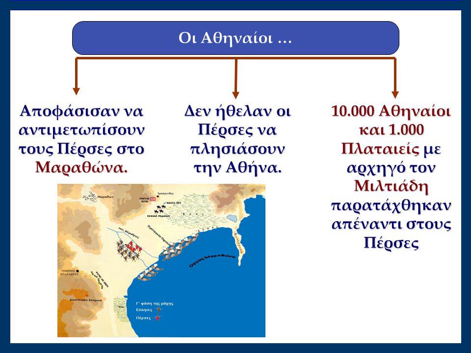 Αποφάσισαν να αντιμετωπίσουν τους Πέρσες στο Μαραθώνα. 10.000 Αθηναίοι και 1.000 Πλαταιείς με αρχηγό τον Μιλτιάδη παρατάχθηκαν απέναντι στους Πέρσες Δ