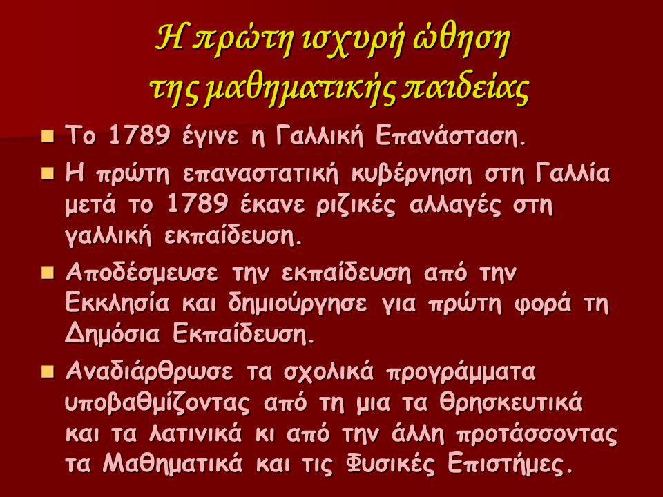 Η πρώτη ισχυρή ώθηση της μαθηματικής παιδείας Το 1789 έγινε η Γαλλική Επανάσταση. Το 1789 έγινε η Γαλλική Επανάσταση. Η πρώτη επαναστατική κυβέρνηση σ