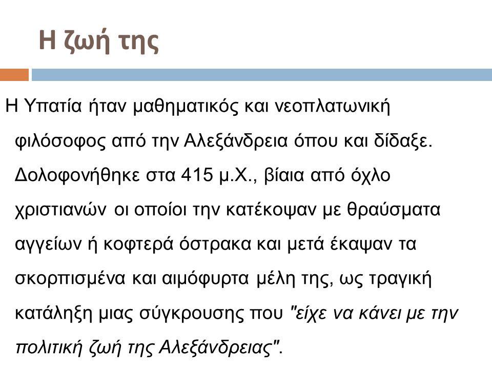 Η ζωή της Η Υπατία ήταν μαθηματικός και νεοπλατωνική φιλόσοφος από την Αλεξάνδρεια όπου και δίδαξε. Δολοφονήθηκε στα 415 μ.Χ., βίαια από όχλο χριστιαν