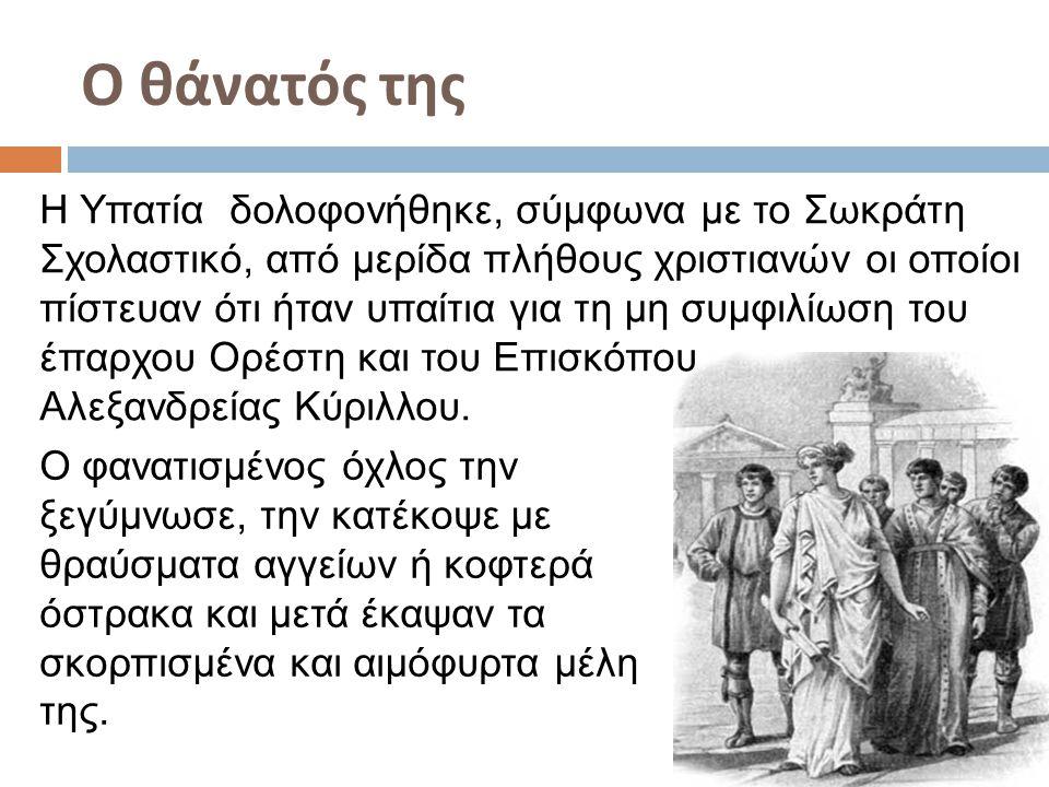 Ο θάνατός της Η Υπατία δολοφονήθηκε, σύμφωνα με το Σωκράτη Σχολαστικό, από μερίδα πλήθους χριστιανών οι οποίοι πίστευαν ότι ήταν υπαίτια για τη μη συμ