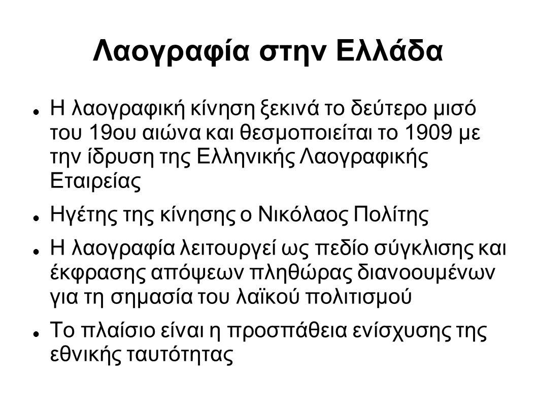 Λαογραφία στην Ελλάδα Η λαογραφική κίνηση ξεκινά το δεύτερο μισό του 19ου αιώνα και θεσμοποιείται το 1909 με την ίδρυση της Ελληνικής Λαογραφικής Εται