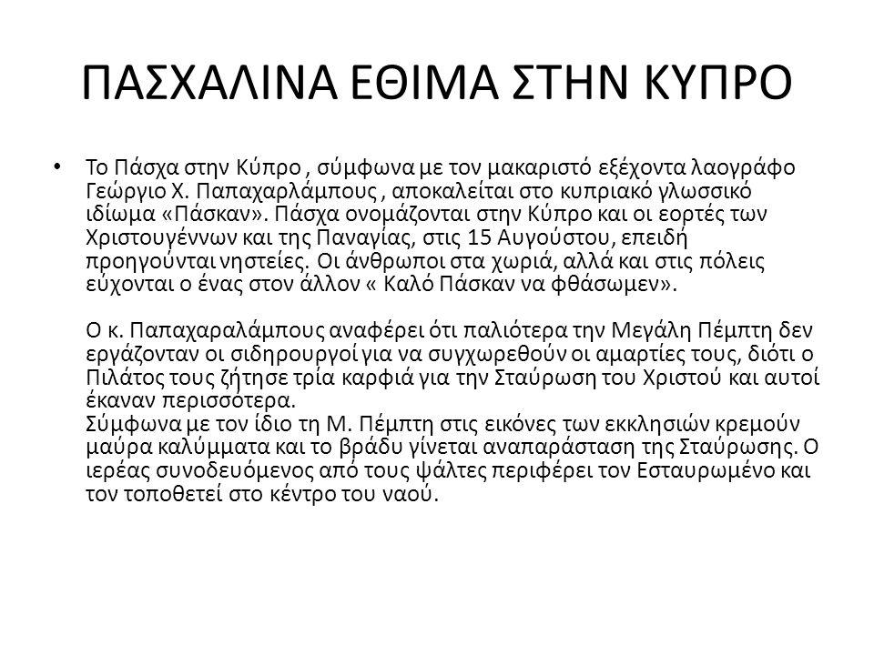 ΠΑΣΧΑΛΙΝΑ ΕΘΙΜΑ ΣΤΗΝ ΚΥΠΡΟ Το Πάσχα στην Κύπρο, σύμφωνα με τον μακαριστό εξέχοντα λαογράφο Γεώργιο Χ. Παπαχαρλάμπους, αποκαλείται στο κυπριακό γλωσσικ