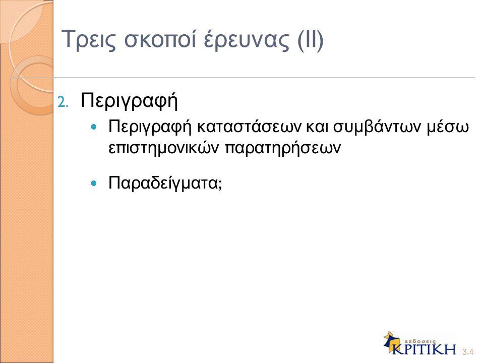 2. Περιγραφή Περιγραφή καταστάσεων και συμβάντων μέσω ε π ιστημονικών π αρατηρήσεων Παραδείγματα ; 3-4 Τρεις σκο π οί έρευνας ( ΙΙ )