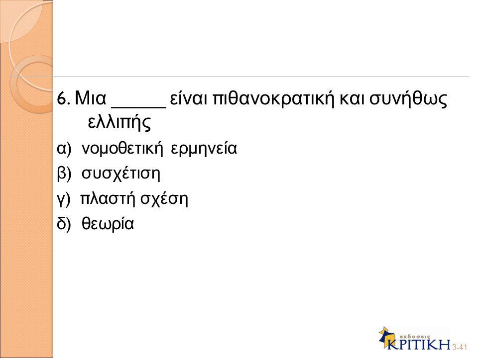 6. Μια _____ είναι π ιθανοκρατική και συνήθως ελλι π ής α ) νομοθετική ερμηνεία β ) συσχέτιση γ ) π λαστή σχέση δ ) θεωρία 3-41