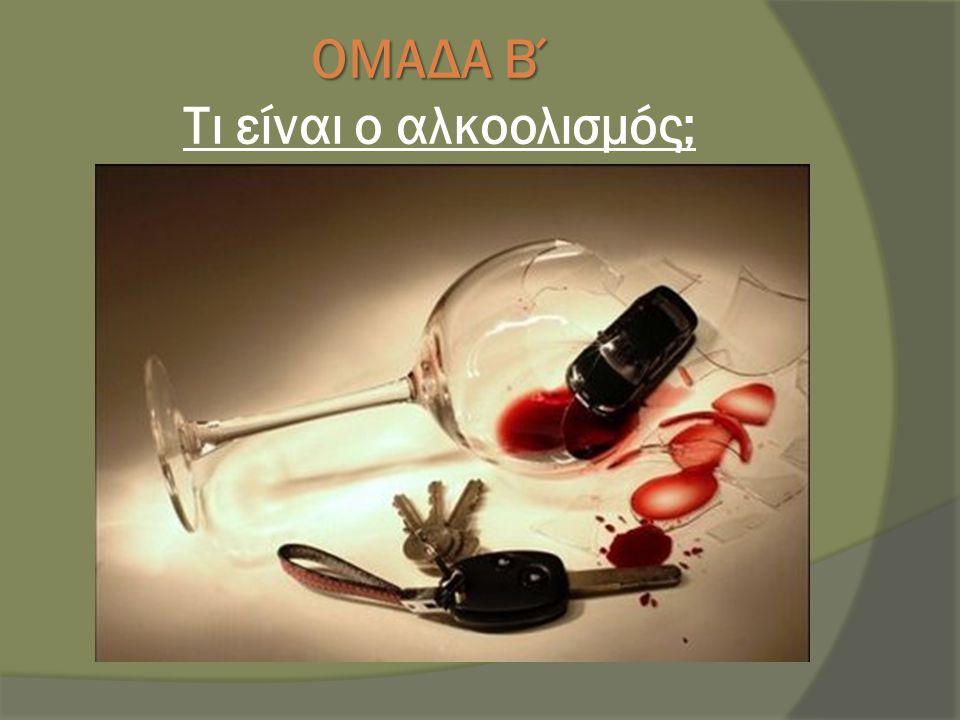 ΟΜΑΔΑ Β΄ ΟΜΑΔΑ Β΄ Τι είναι ο αλκοολισμός;