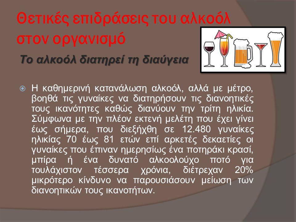 Θετικές επιδράσεις του αλκοόλ στον οργανισμό Το αλκοόλ διατηρεί τη διαύγεια  H καθημερινή κατανάλωση αλκοόλ, αλλά με μέτρο, βοηθά τις γυναίκες να δια