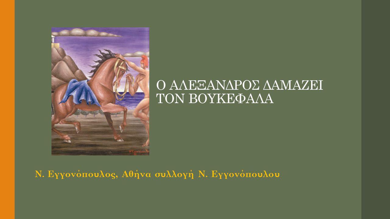 Ο ΑΛΕΞΑΝΔΡΟΣ ΔΑΜΑΖΕΙ ΤΟΝ ΒΟΥΚΕΦΑΛΑ Ν. Εγγονόπουλος, Αθήνα συλλογή Ν. Εγγονόπουλου