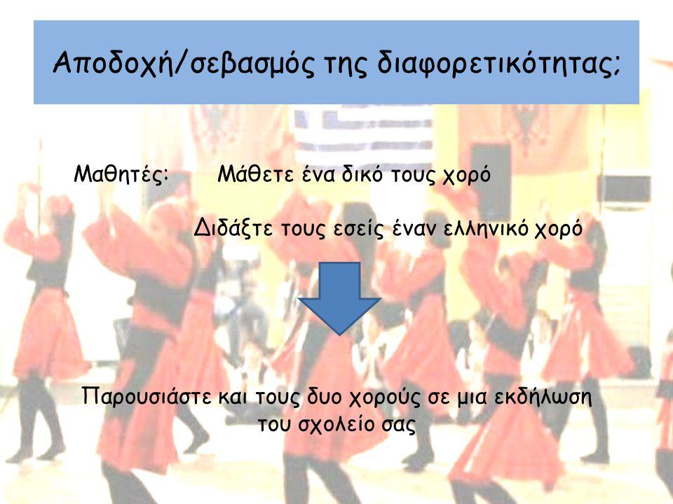 Αποδοχή/σεβασμός της διαφορετικότητας; Μαθητές: Μάθετε ένα δικό τους χορό Διδάξτε τους εσείς έναν ελληνικό χορό Παρουσιάστε και τους δυο χορούς σε μια εκδήλωση του σχολείο σας