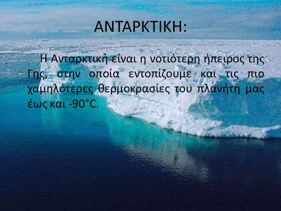ΑΝΤΑΡΚΤΙΚΗ: Η Ανταρκτική είναι η νοτιότερη ήπειρος της Γης, στην οποία εντοπίζουμε και τις πιο χαμηλότερες θερμοκρασίες του πλανήτη μας έως και -90°C.