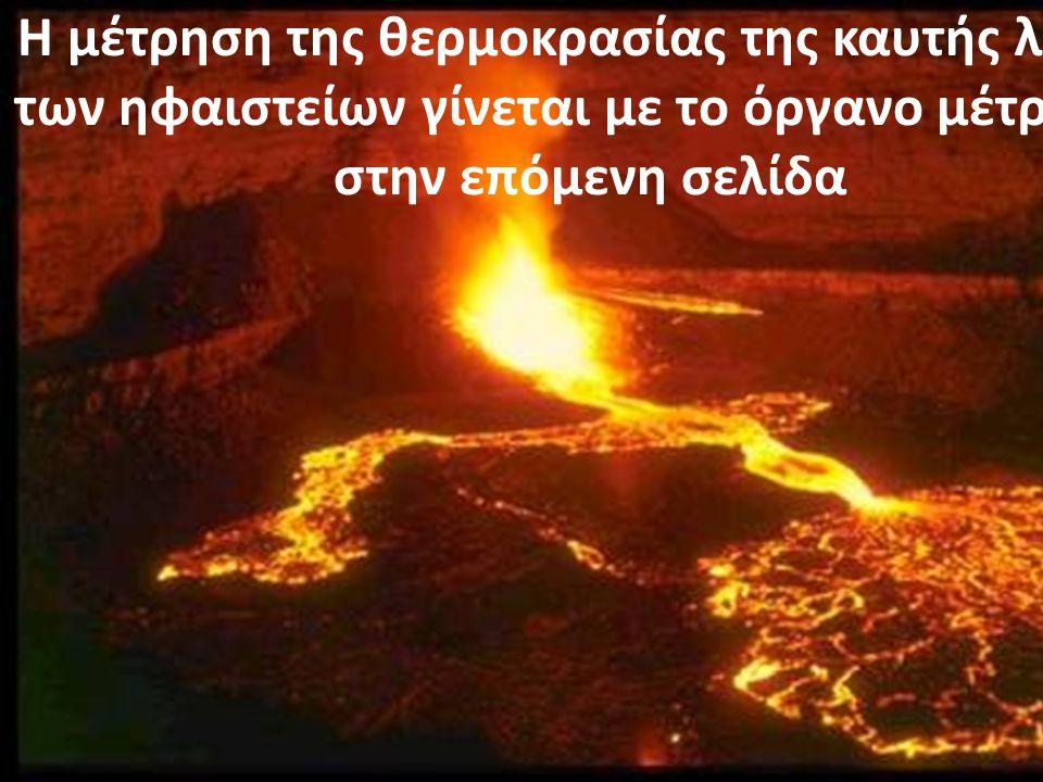 Η μέτρηση της θερμοκρασίας της καυτής λάβας των ηφαιστείων γίνεται με το όργανο μέτρησης στην επόμενη σελίδα