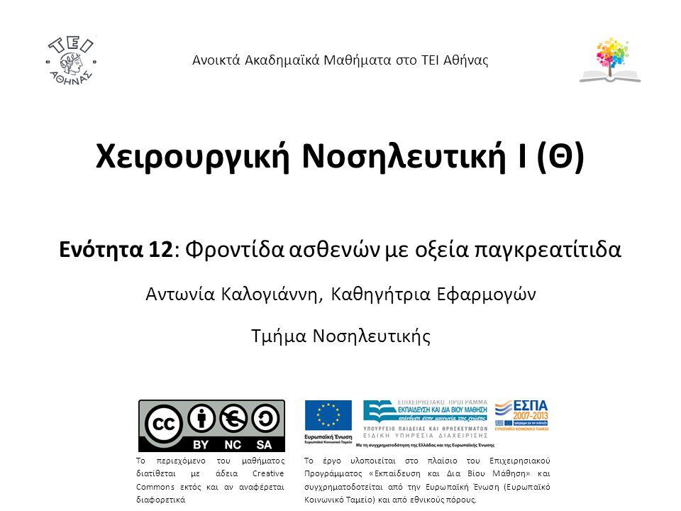 Χειρουργική Νοσηλευτική Ι (Θ) Ενότητα 12: Φροντίδα ασθενών με οξεία παγκρεατίτιδα Αντωνία Καλογιάννη, Καθηγήτρια Εφαρμογών Τμήμα Νοσηλευτικής Ανοικτά Ακαδημαϊκά Μαθήματα στο ΤΕΙ Αθήνας Το περιεχόμενο του μαθήματος διατίθεται με άδεια Creative Commons εκτός και αν αναφέρεται διαφορετικά Το έργο υλοποιείται στο πλαίσιο του Επιχειρησιακού Προγράμματος «Εκπαίδευση και Δια Βίου Μάθηση» και συγχρηματοδοτείται από την Ευρωπαϊκή Ένωση (Ευρωπαϊκό Κοινωνικό Ταμείο) και από εθνικούς πόρους.