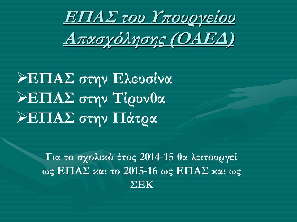 ΕΠΑΣ του Υπουργείου Απασχόλησης (ΟΑΕΔ)  ΕΠΑΣ στην Ελευσίνα  ΕΠΑΣ στην Τίρυνθα  ΕΠΑΣ στην Πάτρα Για το σχολικό έτος 2014-15 θα λειτουργεί ως ΕΠΑΣ κα