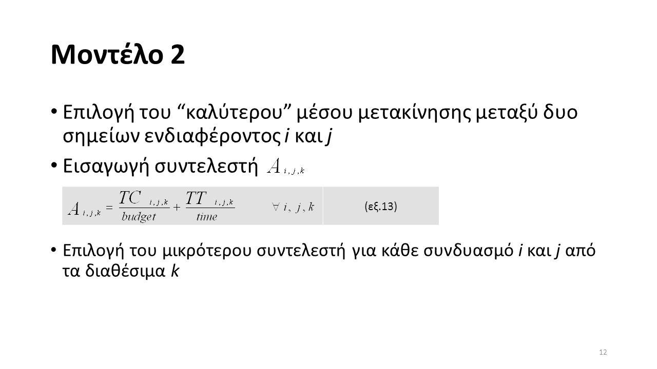 Μοντέλο 2 Επιλογή του καλύτερου μέσου μετακίνησης μεταξύ δυο σημείων ενδιαφέροντος i και j Εισαγωγή συντελεστή Επιλογή του μικρότερου συντελεστή για κάθε συνδυασμό i και j από τα διαθέσιμα k 12 (εξ.13)