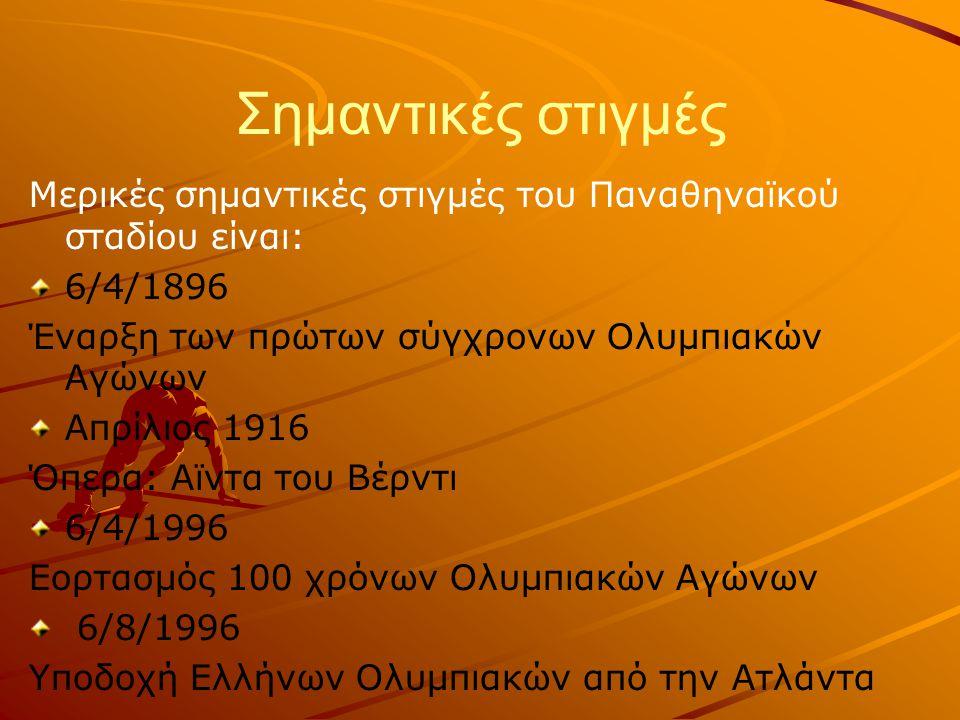 Σημαντικές στιγμές Μερικές σημαντικές στιγμές του Παναθηναϊκού σταδίου είναι: 6/4/1896 Έναρξη των πρώτων σύγχρονων Ολυμπιακών Αγώνων Απρίλιος 1916 Όπερα: Αϊντα του Βέρντι 6/4/1996 Εορτασμός 100 χρόνων Ολυμπιακών Αγώνων 6/8/1996 Υποδοχή Ελλήνων Ολυμπιακών από την Ατλάντα