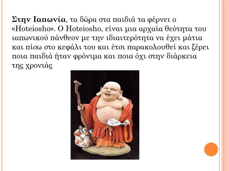 Στην Ιαπωνία, τα δώρα στα παιδιά τα φέρνει ο «Hoteiosho». Ο Hoteiosho, είναι μια αρχαία θεότητα του ιαπωνικού πάνθεον με την ιδιαιτερότητα να έχει μάτ