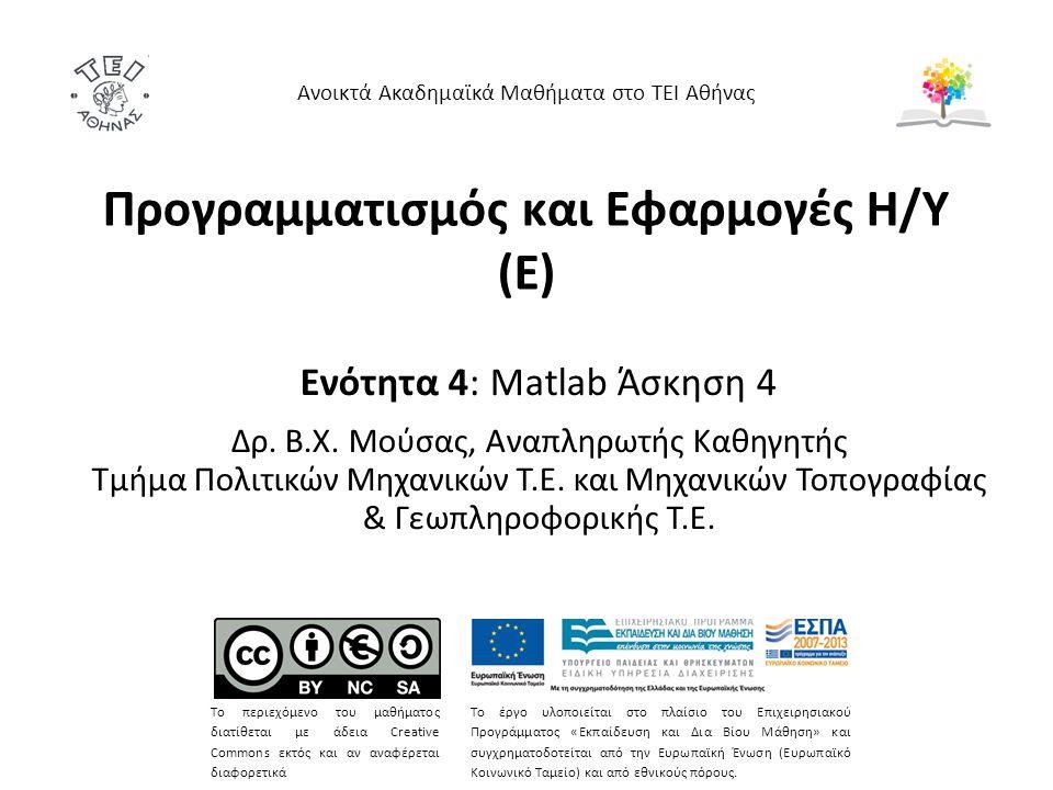 Προγραμματισμός και Εφαρμογές Η/Υ (Ε) Ενότητα 4: Matlab Άσκηση 4 Δρ. Β.Χ. Μούσας, Αναπληρωτής Καθηγητής Τμήμα Πολιτικών Μηχανικών Τ.Ε. και Μηχανικών Τ