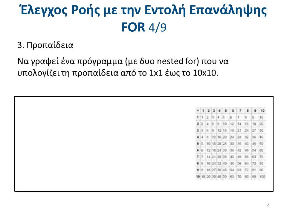 Έλεγχος Ροής με την Εντολή Επανάληψης FOR 4/9 3. Προπαίδεια Να γραφεί ένα πρόγραμμα (με δυο nested for) που να υπολογίζει τη προπαίδεια από το 1x1 έως