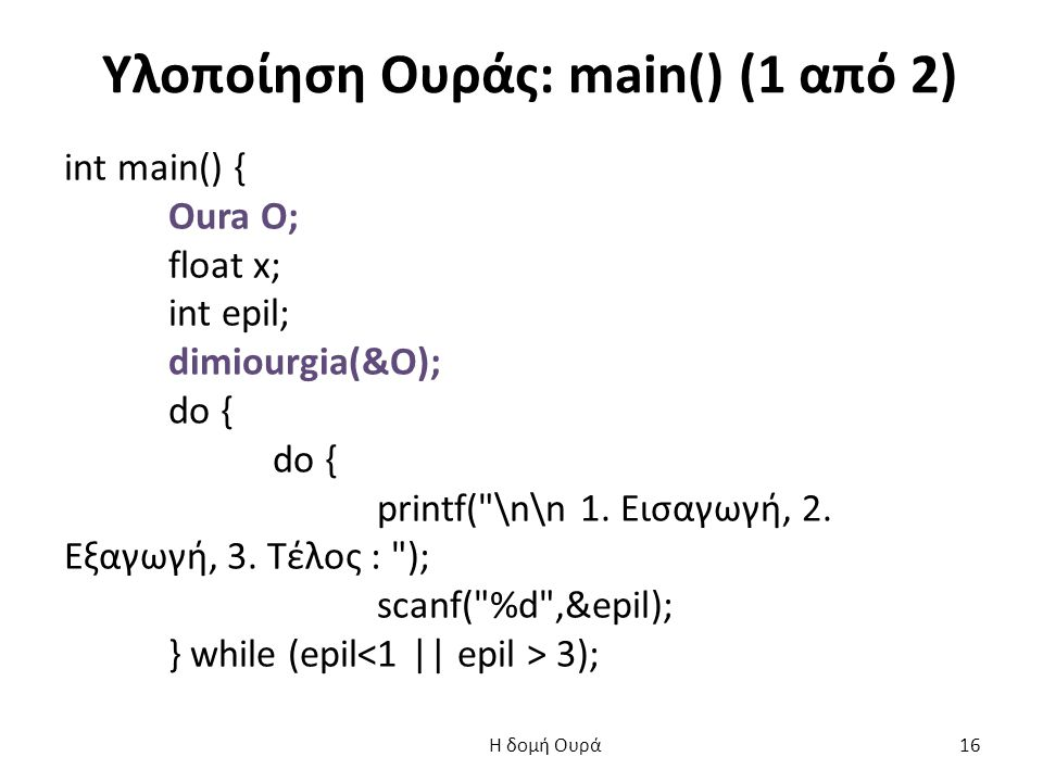 Υλοποίηση Ουράς: main() (1 από 2) int main() { Oura O; float x; int epil; dimiourgia(&O); do { printf(