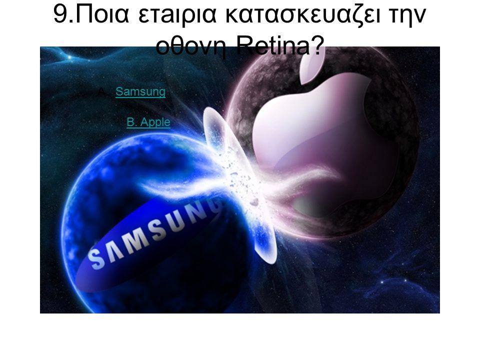 9.Ποια ετaιρια κατασκευαζει την οθονη Retina A.SamsungSamsung B. Apple
