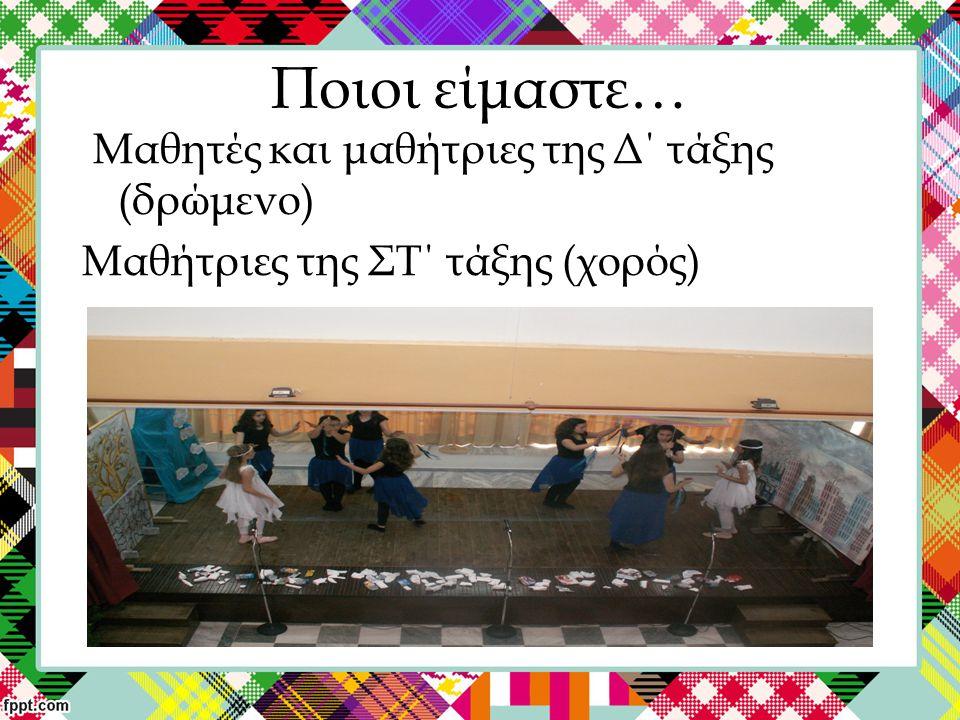 Ποιοι είμαστε… Μαθητές και μαθήτριες της Δ΄ τάξης (δρώμενο) Μαθήτριες της ΣΤ΄ τάξης (χορός)