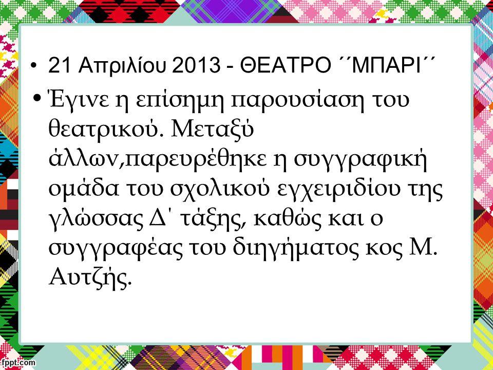 21 Απριλίου 2013 - ΘΕΑΤΡΟ ΄΄ΜΠΑΡΙ΄΄ Έγινε η επίσημη παρουσίαση του θεατρικού.