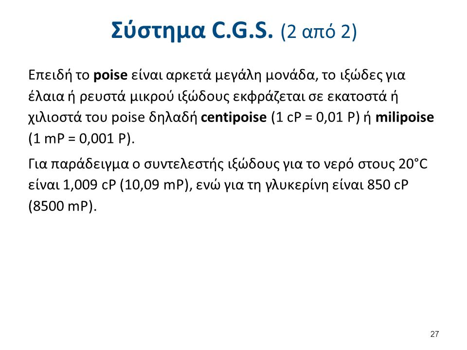 Σύστημα C.G.S. (2 από 2) Επειδή το poise είναι αρκετά μεγάλη μονάδα, το ιξώδες για έλαια ή ρευστά μικρού ιξώδους εκφράζεται σε εκατοστά ή χιλιοστά του