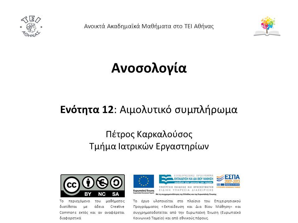 Ανοσολογία Ενότητα 12: Aιμολυτικό συμπλήρωμα Πέτρος Καρκαλούσος Τμήμα Ιατρικών Εργαστηρίων Ανοικτά Ακαδημαϊκά Μαθήματα στο ΤΕΙ Αθήνας Το περιεχόμενο του μαθήματος διατίθεται με άδεια Creative Commons εκτός και αν αναφέρεται διαφορετικά Το έργο υλοποιείται στο πλαίσιο του Επιχειρησιακού Προγράμματος «Εκπαίδευση και Δια Βίου Μάθηση» και συγχρηματοδοτείται από την Ευρωπαϊκή Ένωση (Ευρωπαϊκό Κοινωνικό Ταμείο) και από εθνικούς πόρους.