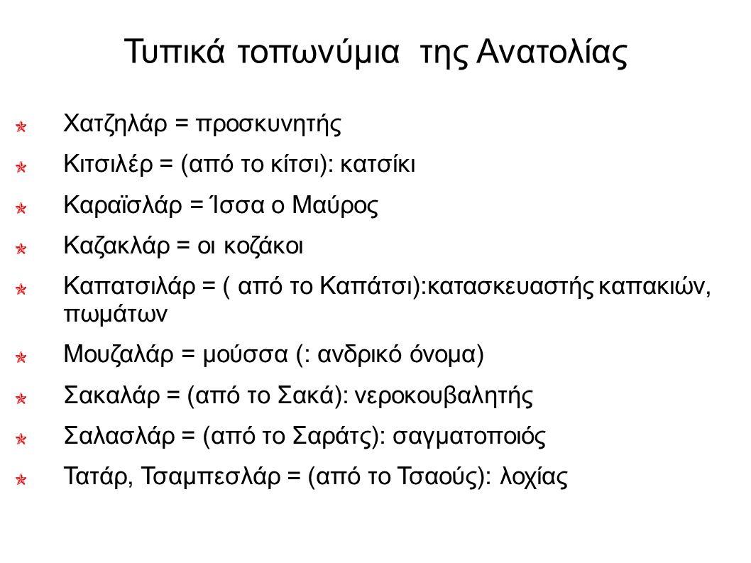 Τυπικά τοπωνύμια της Ανατολίας Χατζηλάρ = προσκυνητής Κιτσιλέρ = (από το κίτσι): κατσίκι Καραϊσλάρ = Ίσσα ο Μαύρος Καζακλάρ = οι κοζάκοι Καπατσιλάρ =