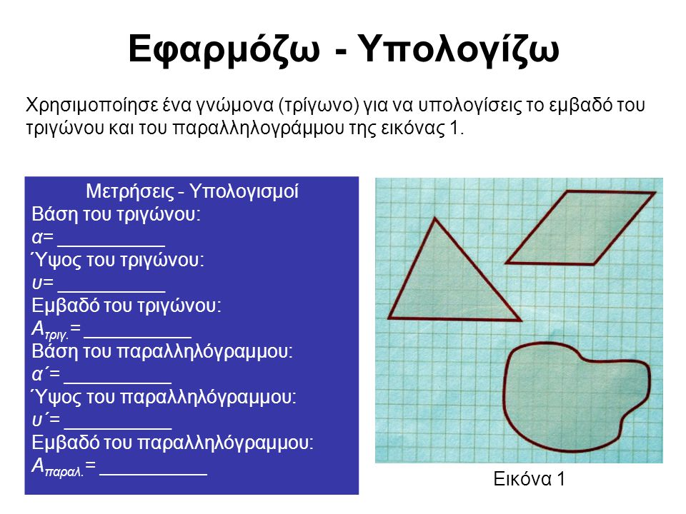 Εφαρμόζω - Υπολογίζω Χρησιμοποίησε ένα γνώμονα (τρίγωνο) για να υπολογίσεις το εμβαδό του τριγώνου και του παραλληλογράμμου της εικόνας 1. Μετρήσεις -