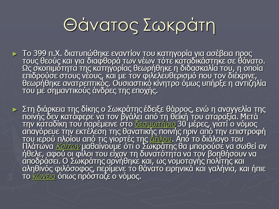Θάνατος Σωκράτη ► Το 399 π.Χ. διατυπώθηκε εναντίον του κατηγορία για ασέβεια προς τους θεούς και για διαφθορά των νέων τότε καταδικάστηκε σε θάνατο. Ω